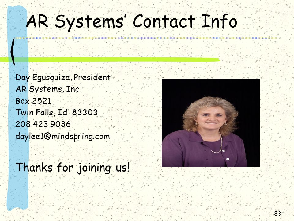 83 AR Systems' Contact Info Day Egusquiza, President AR Systems, Inc Box 2521 Twin Falls, Id 83303 208 423 9036 daylee1@mindspring.com Thanks for joining us!