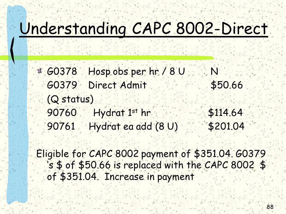 Understanding CAPC 8002-Direct G0378 Hosp obs per hr / 8 U N G0379 Direct Admit $50.66 (Q status) 90760 Hydrat 1 st hr$114.64 90761 Hydrat ea add (8 U) $201.04 Eligible for CAPC 8002 payment of $351.04.