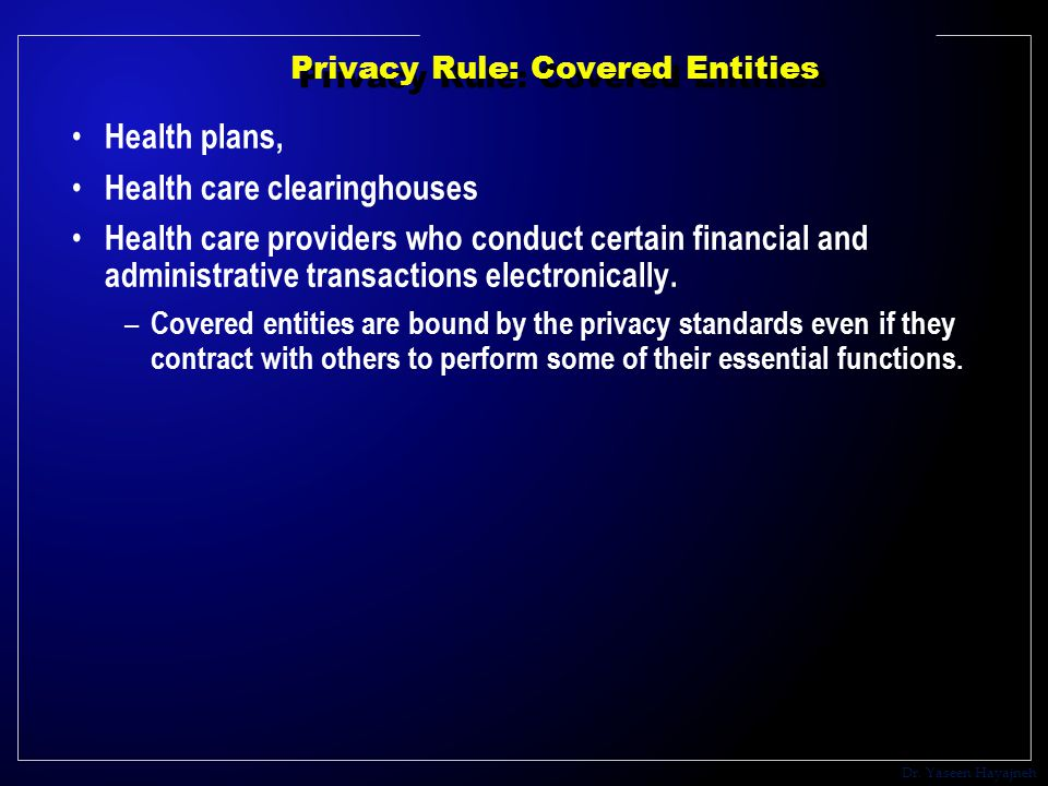 Dr. Yaseen Hayajneh Privacy Rule: Covered Entities Health plans, Health care clearinghouses Health care providers who conduct certain financial and ad