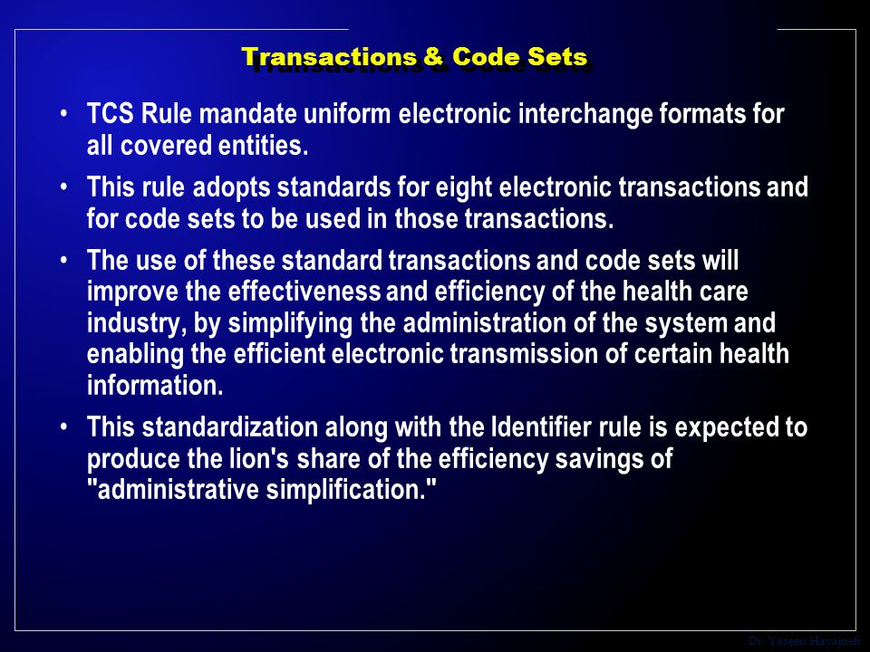 Dr. Yaseen Hayajneh Transactions & Code Sets TCS Rule mandate uniform electronic interchange formats for all covered entities. This rule adopts standa