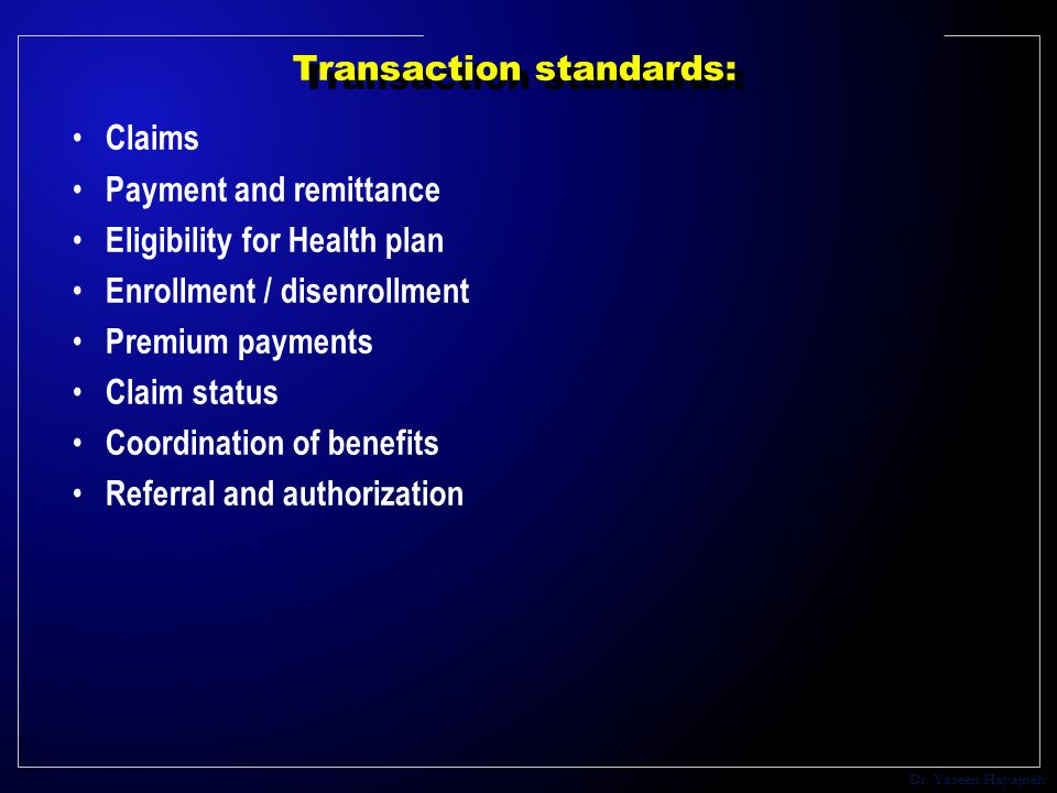 Dr. Yaseen Hayajneh Transaction standards: Claims Payment and remittance Eligibility for Health plan Enrollment / disenrollment Premium payments Claim
