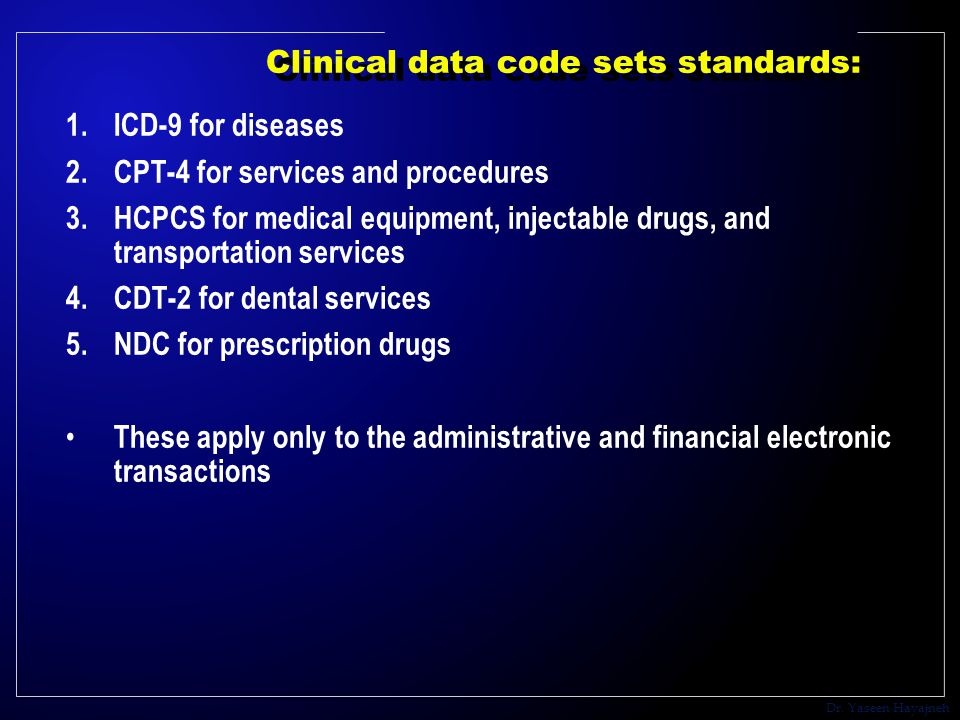 Dr. Yaseen Hayajneh Clinical data code sets standards: 1.ICD-9 for diseases 2.CPT-4 for services and procedures 3.HCPCS for medical equipment, injecta