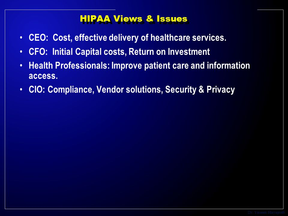 Dr. Yaseen Hayajneh HIPAA Views & Issues CEO: Cost, effective delivery of healthcare services.