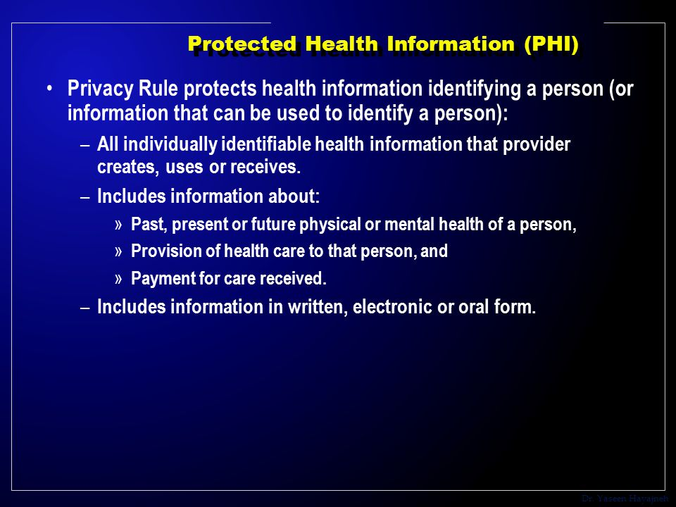 Dr. Yaseen Hayajneh Protected Health Information (PHI) Privacy Rule protects health information identifying a person (or information that can be used