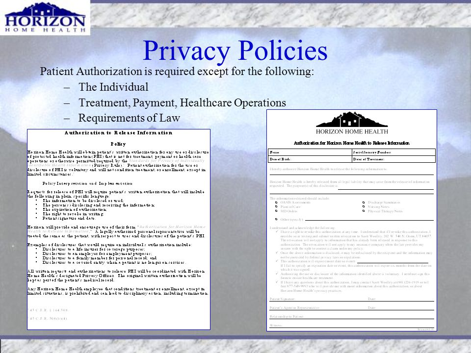 Privacy Policies Patient Authorization is required except for the following: –The Individual –Treatment, Payment, Healthcare Operations –Requirements of Law