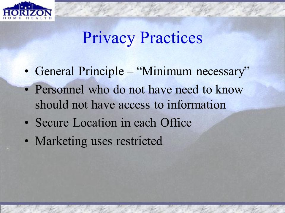 Privacy Practices General Principle – Minimum necessary Personnel who do not have need to know should not have access to information Secure Location in each Office Marketing uses restricted