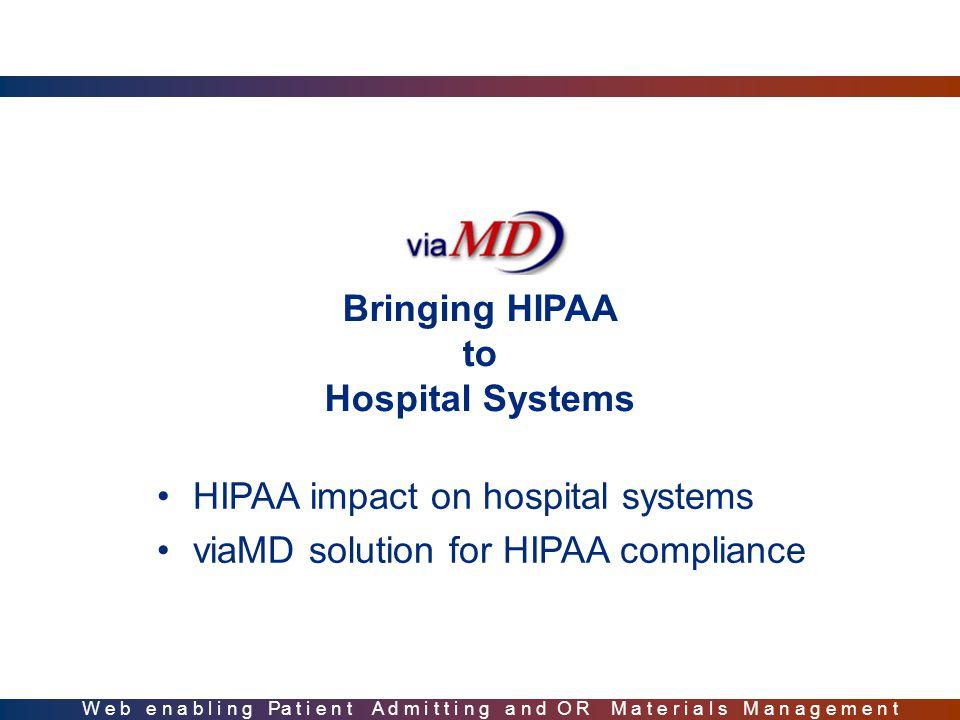 Bringing HIPAA to Hospital Systems HIPAA impact on hospital systems viaMD solution for HIPAA compliance W e b e n a b l i n g Pa t i e n t A d m i t t i n g a n d O R M a t e r i a l s M a n a g e m e n t