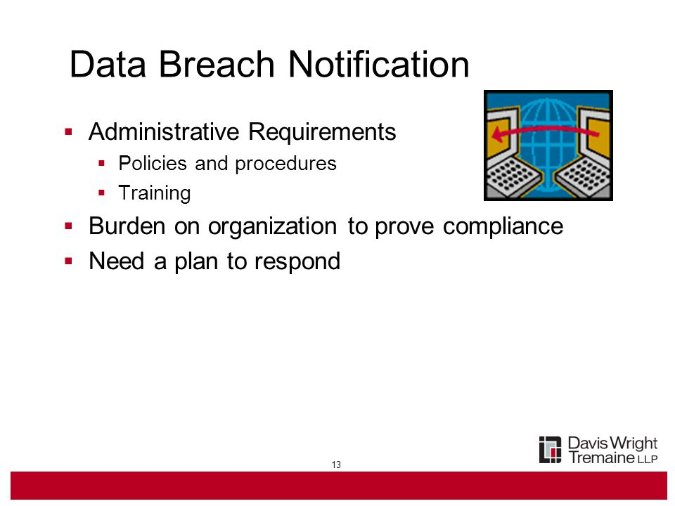 13 Data Breach Notification  Administrative Requirements  Policies and procedures  Training  Burden on organization to prove compliance  Need a plan to respond