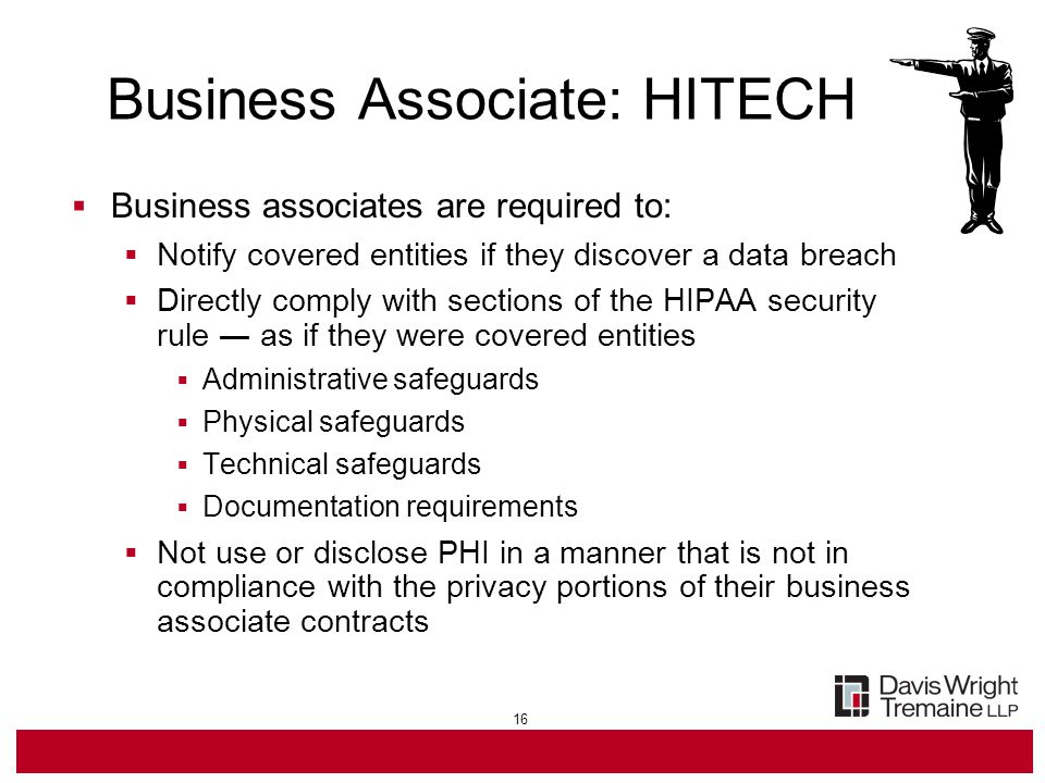 16  Business associates are required to:  Notify covered entities if they discover a data breach  Directly comply with sections of the HIPAA security rule ― as if they were covered entities  Administrative safeguards  Physical safeguards  Technical safeguards  Documentation requirements  Not use or disclose PHI in a manner that is not in compliance with the privacy portions of their business associate contracts Business Associate: HITECH