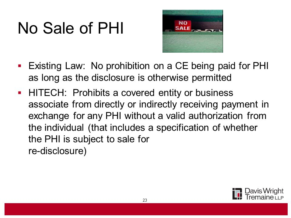 23 No Sale of PHI  Existing Law: No prohibition on a CE being paid for PHI as long as the disclosure is otherwise permitted  HITECH: Prohibits a covered entity or business associate from directly or indirectly receiving payment in exchange for any PHI without a valid authorization from the individual (that includes a specification of whether the PHI is subject to sale for re-disclosure)