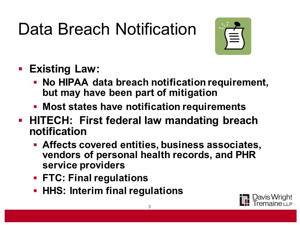 3 Data Breach Notification  Existing Law:  No HIPAA data breach notification requirement, but may have been part of mitigation  Most states have notification requirements  HITECH: First federal law mandating breach notification  Affects covered entities, business associates, vendors of personal health records, and PHR service providers  FTC: Final regulations  HHS: Interim final regulations