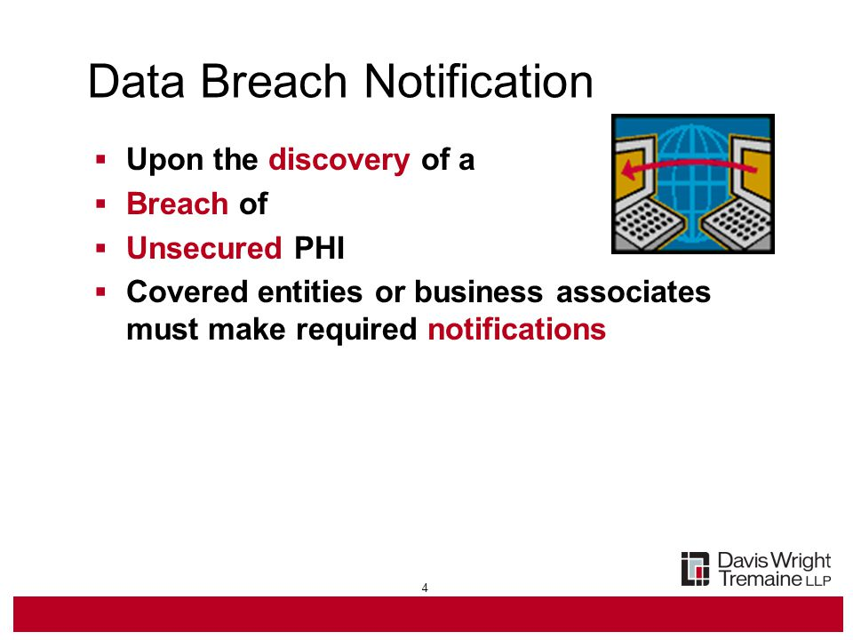 4 Data Breach Notification  Upon the discovery of a  Breach of  Unsecured PHI  Covered entities or business associates must make required notifications