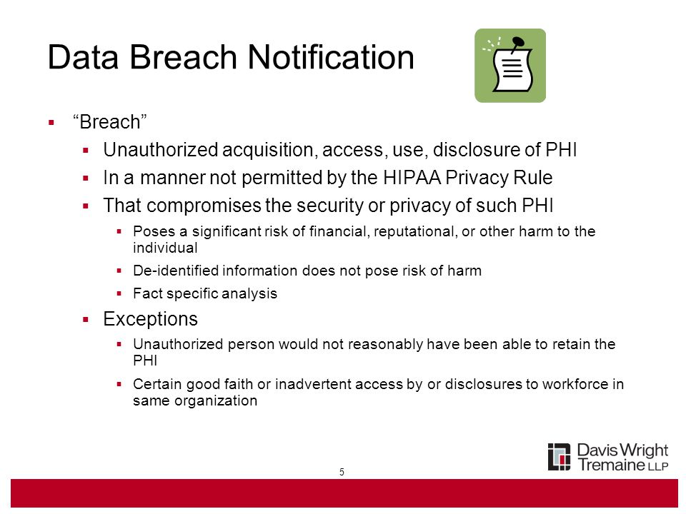 5 Data Breach Notification  Breach  Unauthorized acquisition, access, use, disclosure of PHI  In a manner not permitted by the HIPAA Privacy Rule  That compromises the security or privacy of such PHI  Poses a significant risk of financial, reputational, or other harm to the individual  De-identified information does not pose risk of harm  Fact specific analysis  Exceptions  Unauthorized person would not reasonably have been able to retain the PHI  Certain good faith or inadvertent access by or disclosures to workforce in same organization