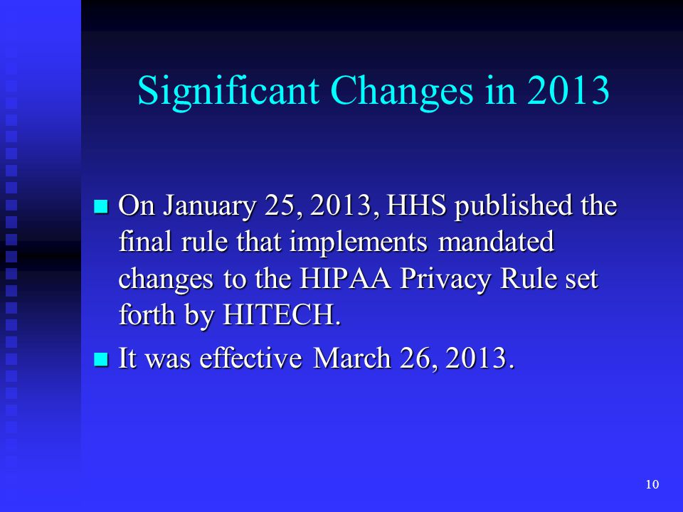 10 Significant Changes in 2013 On January 25, 2013, HHS published the final rule that implements mandated changes to the HIPAA Privacy Rule set forth by HITECH.
