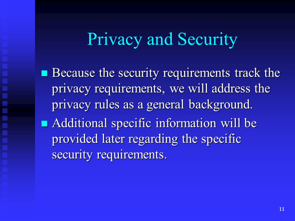 11 Privacy and Security Because the security requirements track the privacy requirements, we will address the privacy rules as a general background.