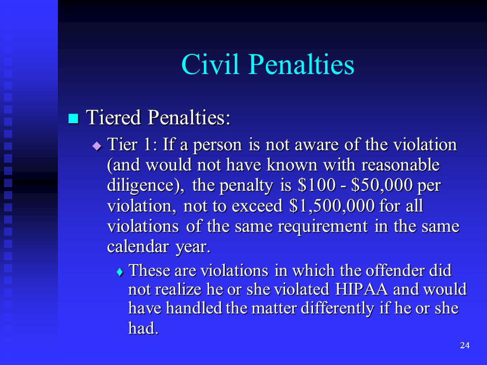 24 Civil Penalties Tiered Penalties: Tiered Penalties:  Tier 1: If a person is not aware of the violation (and would not have known with reasonable diligence), the penalty is $100 - $50,000 per violation, not to exceed $1,500,000 for all violations of the same requirement in the same calendar year.