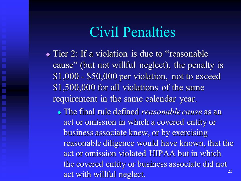 25 Civil Penalties  Tier 2: If a violation is due to reasonable cause (but not willful neglect), the penalty is $1,000 - $50,000 per violation, not to exceed $1,500,000 for all violations of the same requirement in the same calendar year.