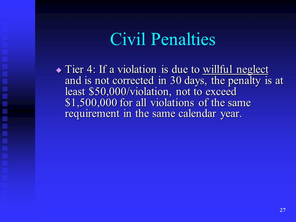 27 Civil Penalties  Tier 4: If a violation is due to willful neglect and is not corrected in 30 days, the penalty is at least $50,000/violation, not to exceed $1,500,000 for all violations of the same requirement in the same calendar year.