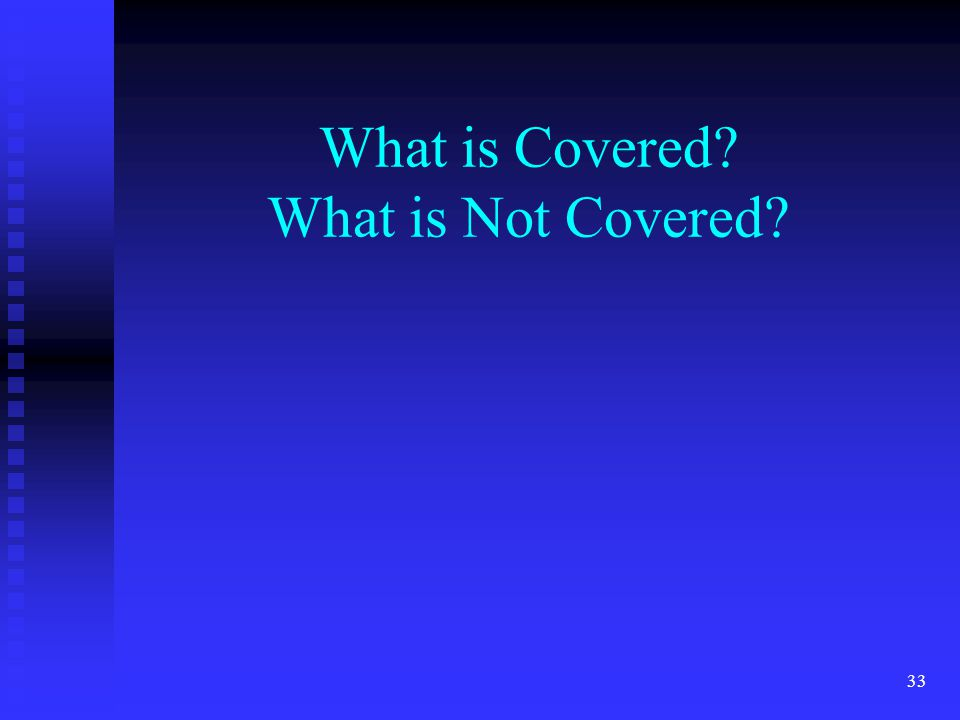 33 What is Covered What is Not Covered