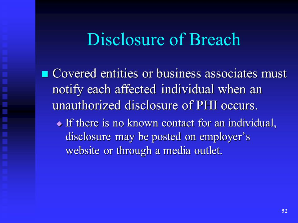 52 Disclosure of Breach Covered entities or business associates must notify each affected individual when an unauthorized disclosure of PHI occurs.