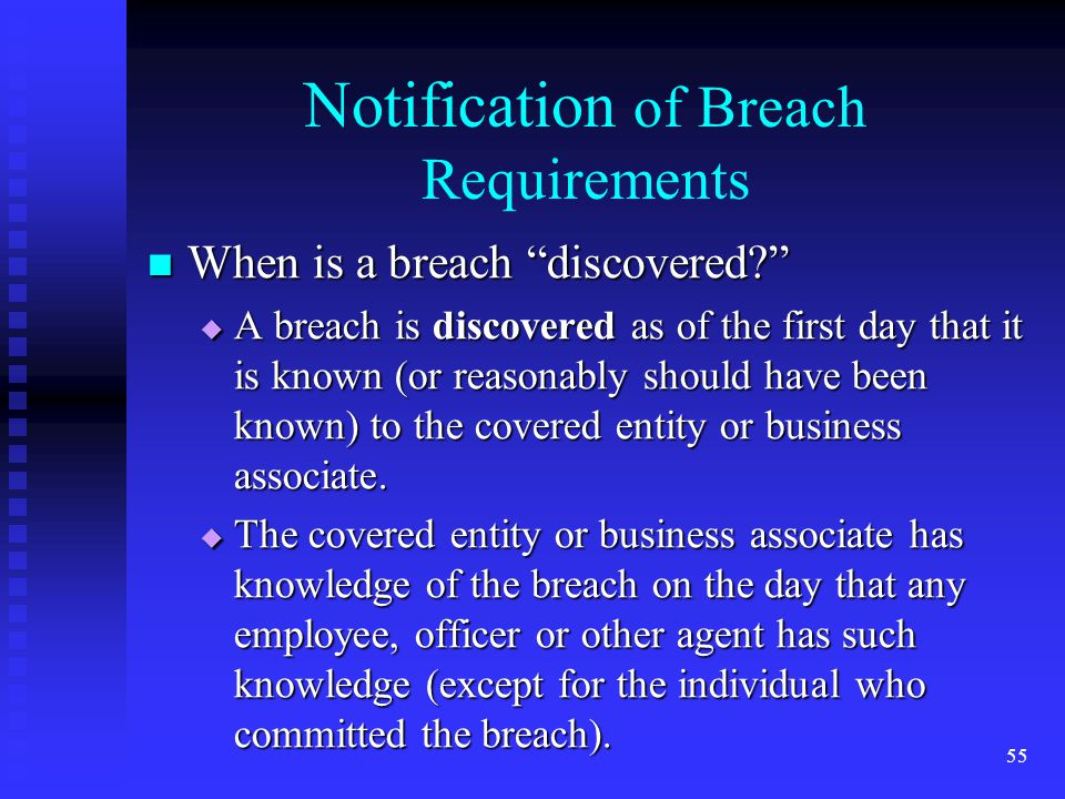 55 Notification of Breach Requirements When is a breach discovered When is a breach discovered  A breach is discovered as of the first day that it is known (or reasonably should have been known) to the covered entity or business associate.