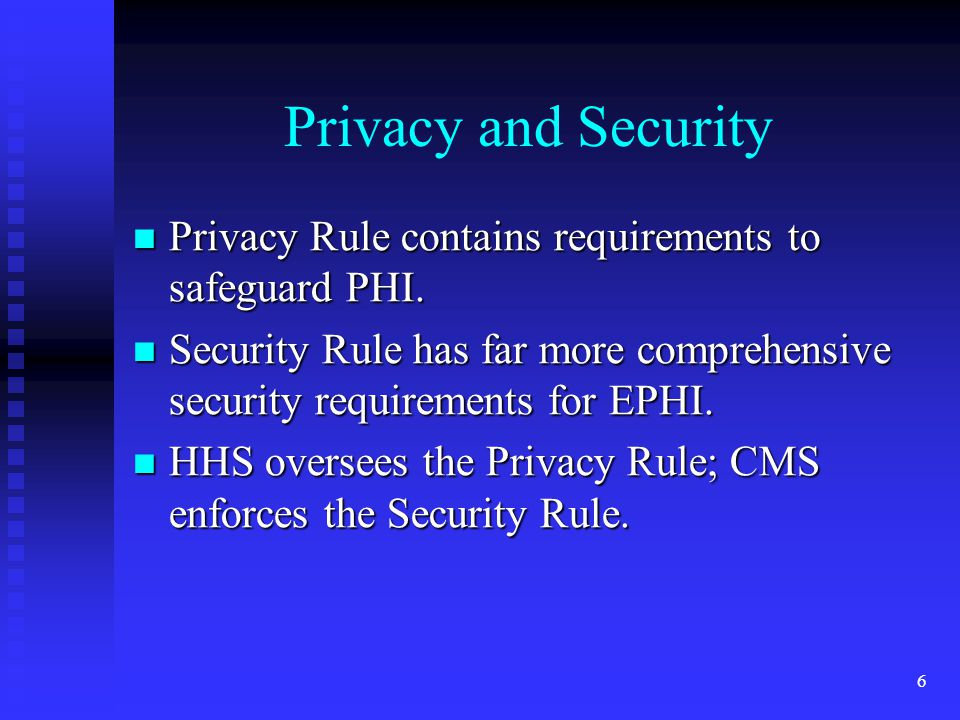 6 Privacy and Security Privacy Rule contains requirements to safeguard PHI.