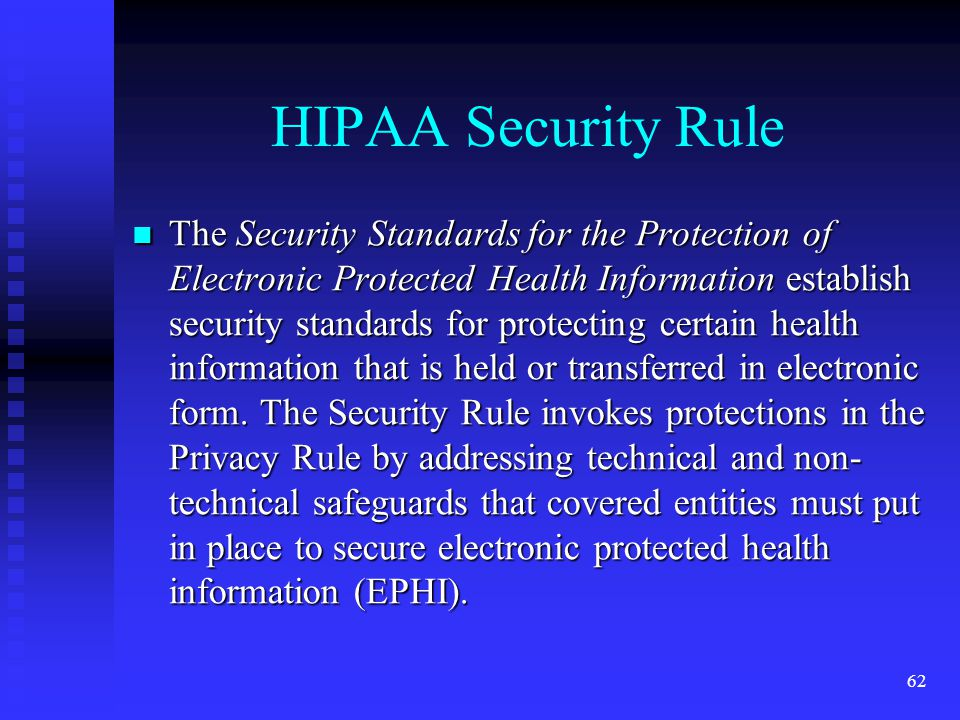 62 HIPAA Security Rule The Security Standards for the Protection of Electronic Protected Health Information establish security standards for protecting certain health information that is held or transferred in electronic form.