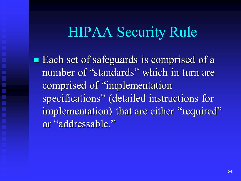 64 HIPAA Security Rule Each set of safeguards is comprised of a number of standards which in turn are comprised of implementation specifications (detailed instructions for implementation) that are either required or addressable. Each set of safeguards is comprised of a number of standards which in turn are comprised of implementation specifications (detailed instructions for implementation) that are either required or addressable.