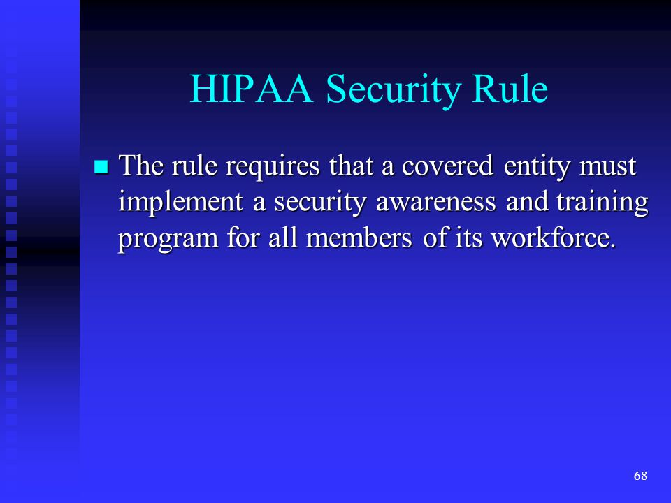 68 HIPAA Security Rule The rule requires that a covered entity must implement a security awareness and training program for all members of its workforce.