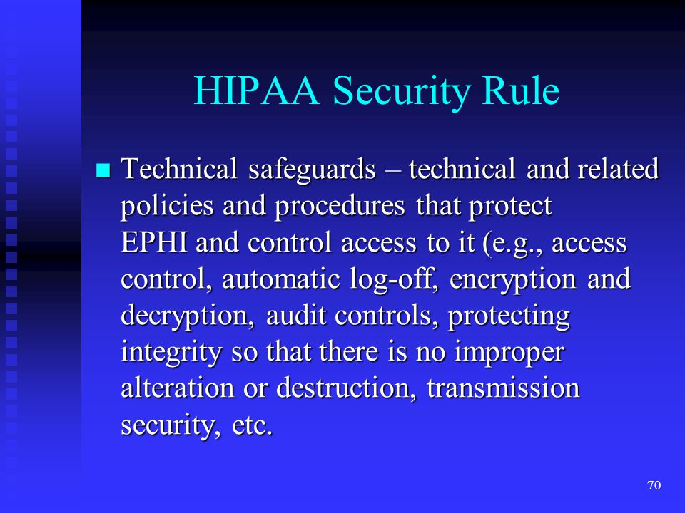 70 HIPAA Security Rule Technical safeguards – technical and related policies and procedures that protect EPHI and control access to it (e.g., access control, automatic log-off, encryption and decryption, audit controls, protecting integrity so that there is no improper alteration or destruction, transmission security, etc.