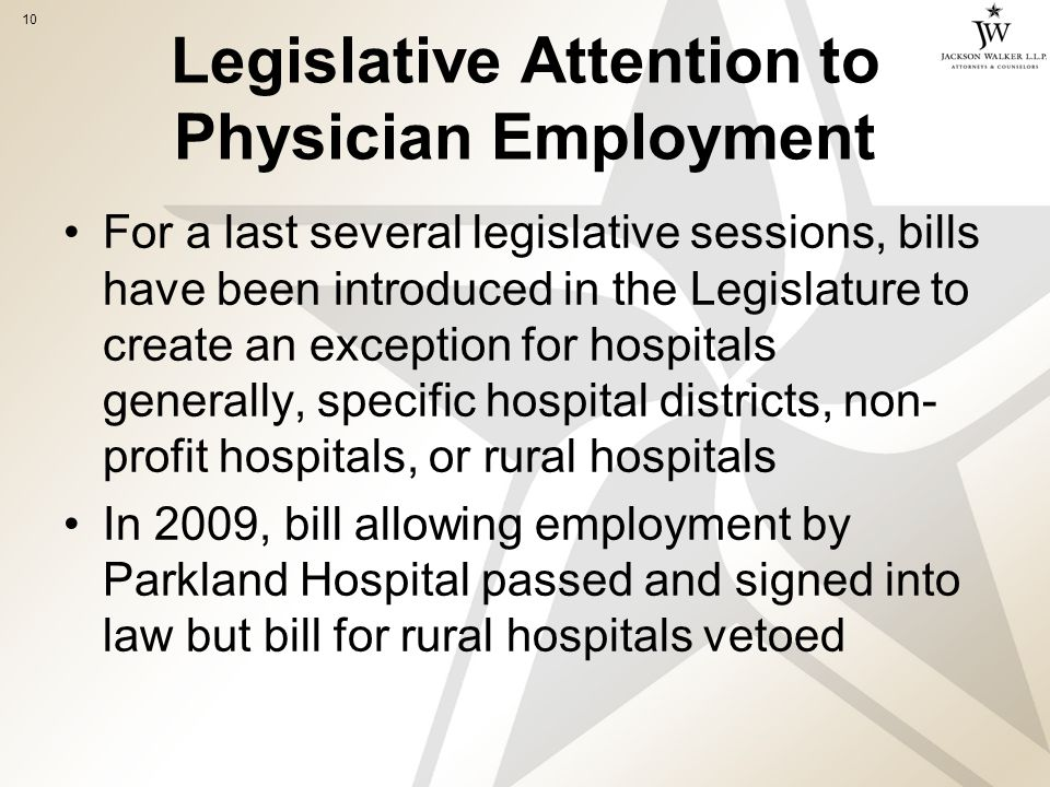 10 Legislative Attention to Physician Employment For a last several legislative sessions, bills have been introduced in the Legislature to create an exception for hospitals generally, specific hospital districts, non- profit hospitals, or rural hospitals In 2009, bill allowing employment by Parkland Hospital passed and signed into law but bill for rural hospitals vetoed