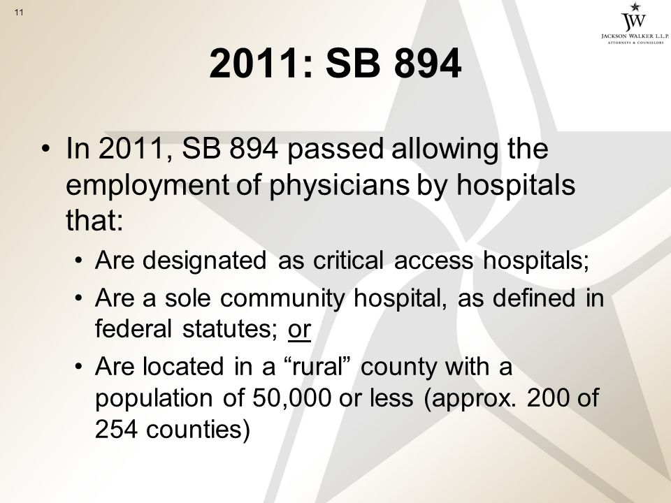 11 2011: SB 894 In 2011, SB 894 passed allowing the employment of physicians by hospitals that: Are designated as critical access hospitals; Are a sole community hospital, as defined in federal statutes; or Are located in a rural county with a population of 50,000 or less (approx.