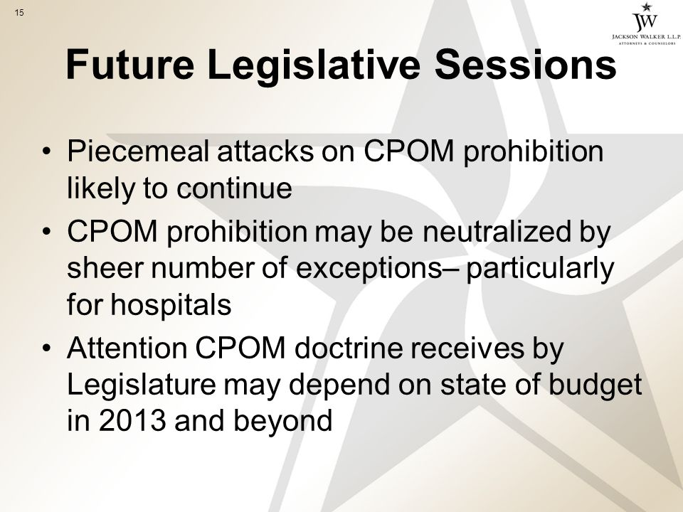 15 Future Legislative Sessions Piecemeal attacks on CPOM prohibition likely to continue CPOM prohibition may be neutralized by sheer number of exceptions– particularly for hospitals Attention CPOM doctrine receives by Legislature may depend on state of budget in 2013 and beyond