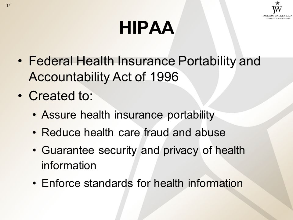 17 HIPAA Federal Health Insurance Portability and Accountability Act of 1996 Created to: Assure health insurance portability Reduce health care fraud and abuse Guarantee security and privacy of health information Enforce standards for health information