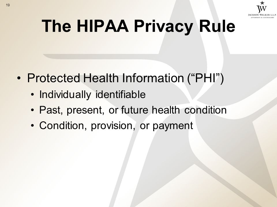 19 The HIPAA Privacy Rule Protected Health Information ( PHI ) Individually identifiable Past, present, or future health condition Condition, provision, or payment