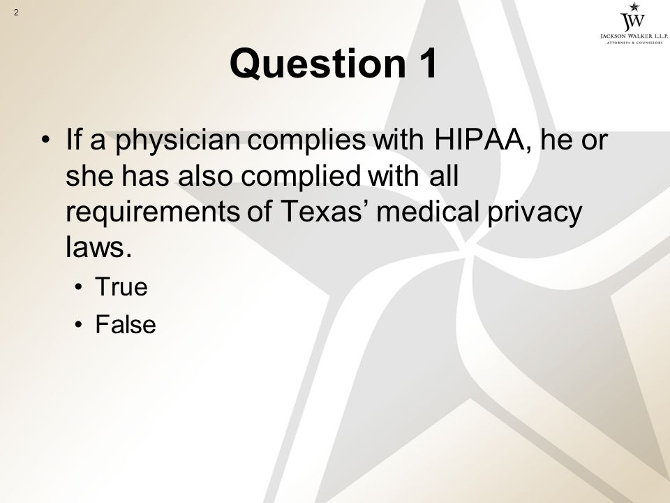 2 Question 1 If a physician complies with HIPAA, he or she has also complied with all requirements of Texas' medical privacy laws.