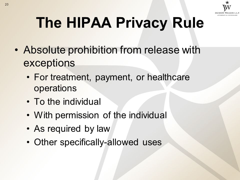 20 The HIPAA Privacy Rule Absolute prohibition from release with exceptions For treatment, payment, or healthcare operations To the individual With permission of the individual As required by law Other specifically-allowed uses