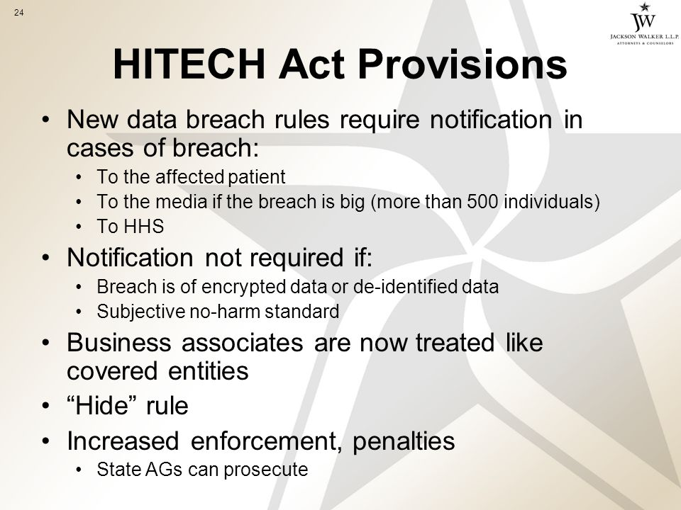24 HITECH Act Provisions New data breach rules require notification in cases of breach: To the affected patient To the media if the breach is big (more than 500 individuals) To HHS Notification not required if: Breach is of encrypted data or de-identified data Subjective no-harm standard Business associates are now treated like covered entities Hide rule Increased enforcement, penalties State AGs can prosecute