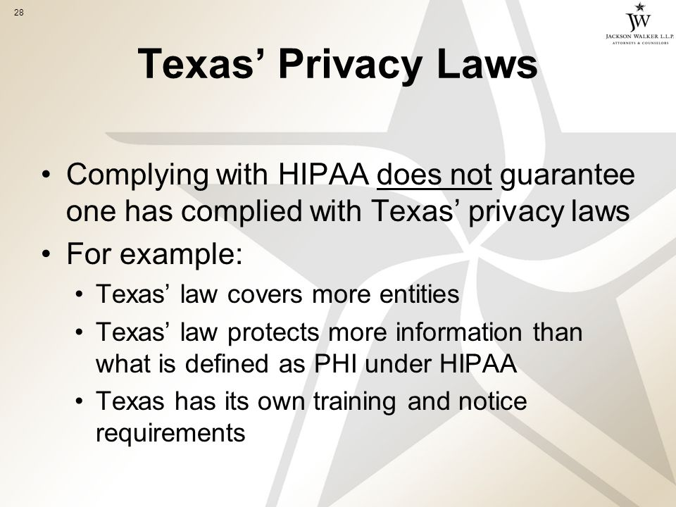 28 Texas' Privacy Laws Complying with HIPAA does not guarantee one has complied with Texas' privacy laws For example: Texas' law covers more entities Texas' law protects more information than what is defined as PHI under HIPAA Texas has its own training and notice requirements