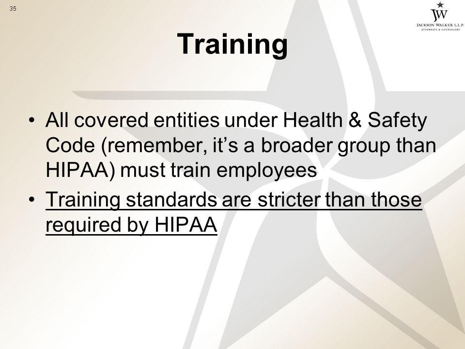 35 Training All covered entities under Health & Safety Code (remember, it's a broader group than HIPAA) must train employees Training standards are stricter than those required by HIPAA