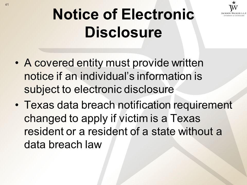 41 Notice of Electronic Disclosure A covered entity must provide written notice if an individual's information is subject to electronic disclosure Texas data breach notification requirement changed to apply if victim is a Texas resident or a resident of a state without a data breach law