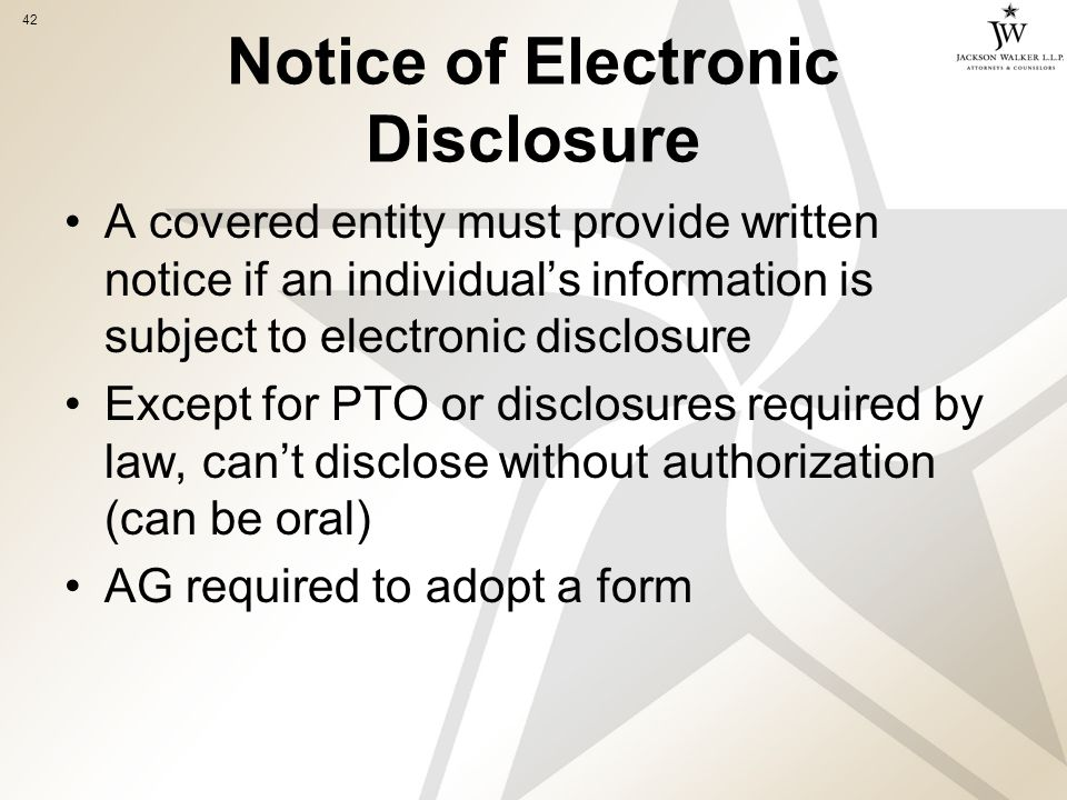 42 Notice of Electronic Disclosure A covered entity must provide written notice if an individual's information is subject to electronic disclosure Except for PTO or disclosures required by law, can't disclose without authorization (can be oral) AG required to adopt a form