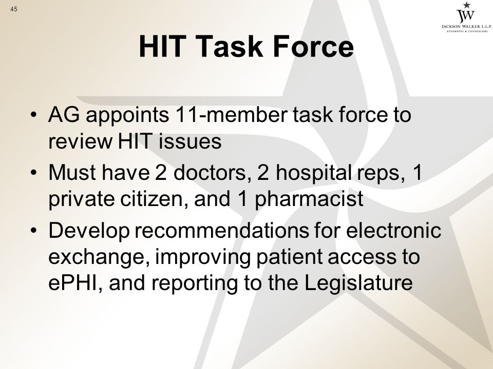 45 HIT Task Force AG appoints 11-member task force to review HIT issues Must have 2 doctors, 2 hospital reps, 1 private citizen, and 1 pharmacist Develop recommendations for electronic exchange, improving patient access to ePHI, and reporting to the Legislature