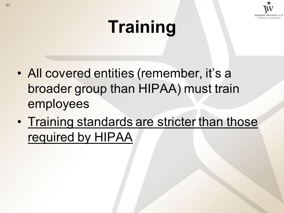 51 Training All covered entities (remember, it's a broader group than HIPAA) must train employees Training standards are stricter than those required by HIPAA