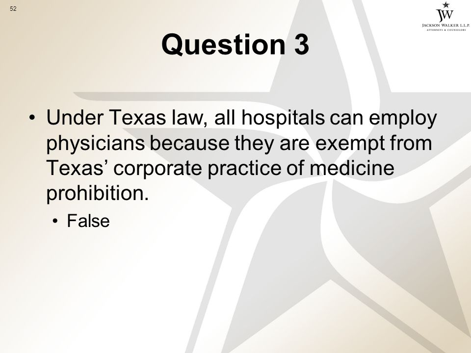 52 Question 3 Under Texas law, all hospitals can employ physicians because they are exempt from Texas' corporate practice of medicine prohibition.