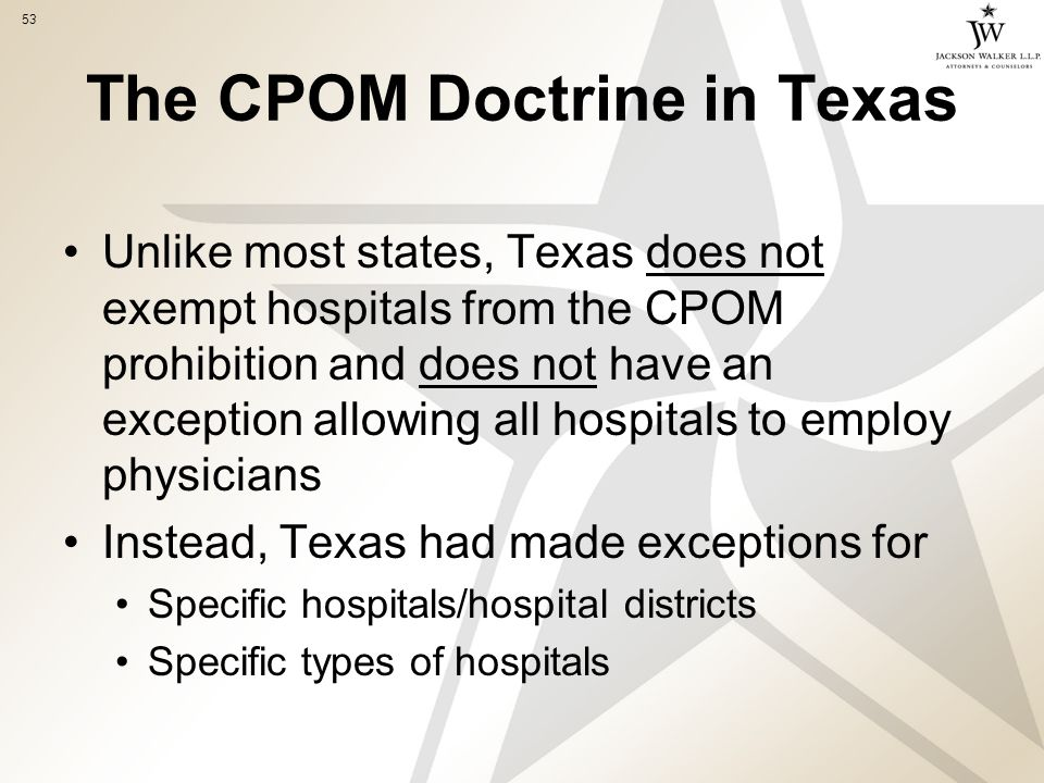 53 The CPOM Doctrine in Texas Unlike most states, Texas does not exempt hospitals from the CPOM prohibition and does not have an exception allowing all hospitals to employ physicians Instead, Texas had made exceptions for Specific hospitals/hospital districts Specific types of hospitals