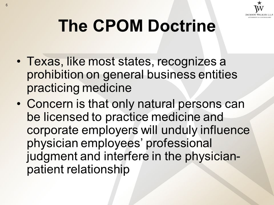6 The CPOM Doctrine Texas, like most states, recognizes a prohibition on general business entities practicing medicine Concern is that only natural persons can be licensed to practice medicine and corporate employers will unduly influence physician employees' professional judgment and interfere in the physician- patient relationship