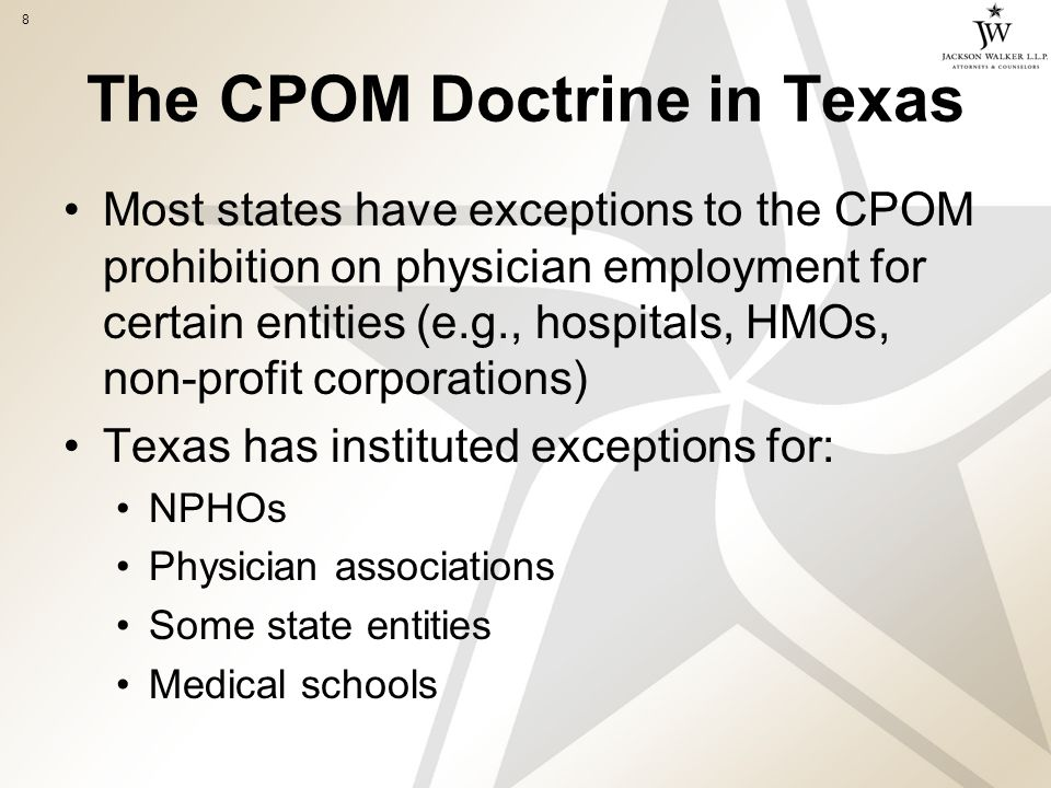 8 The CPOM Doctrine in Texas Most states have exceptions to the CPOM prohibition on physician employment for certain entities (e.g., hospitals, HMOs, non-profit corporations) Texas has instituted exceptions for: NPHOs Physician associations Some state entities Medical schools