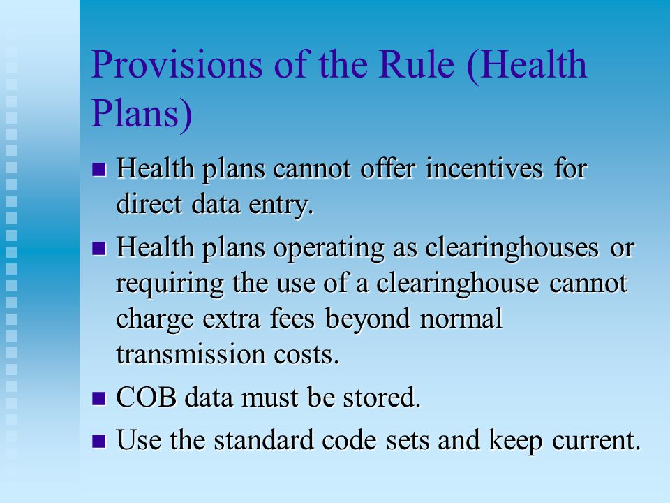 Provisions of the Rule (Health Care Clearinghouses) n As a business associate, a clearinghouse can: u Receive a standard transaction and translate it into a non-standard transaction.