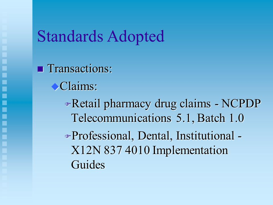 Standards Adopted n Eligibility Inquiry and Response u Retail Pharmacy - NCPDP Telecommunications 5.1, Batch 1.0 u Dental, professional, institutional - X12N 270/271 4010 Implementation Guide